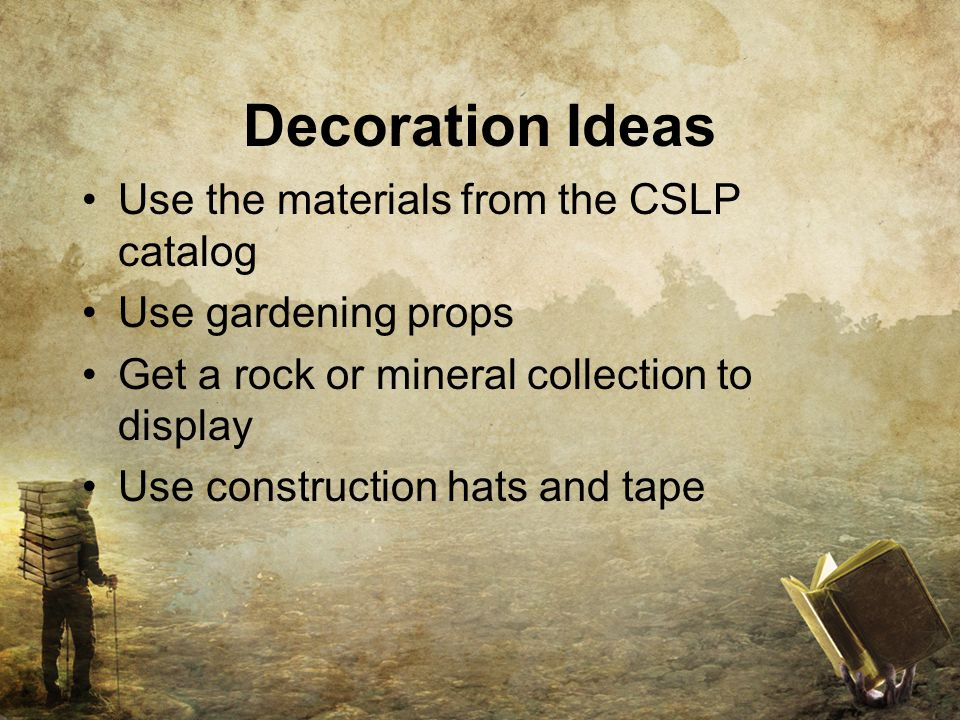 Decoration Ideas Use the materials from the CSLP catalog Use gardening props Get a rock or mineral collection to display Use construction hats and tape