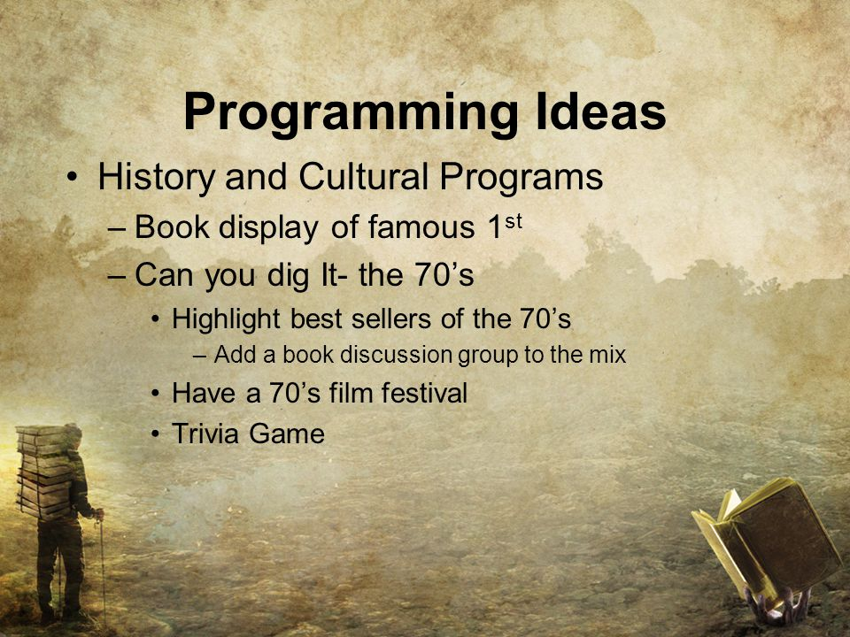Programming Ideas History and Cultural Programs –Book display of famous 1 st –Can you dig It- the 70's Highlight best sellers of the 70's –Add a book discussion group to the mix Have a 70's film festival Trivia Game
