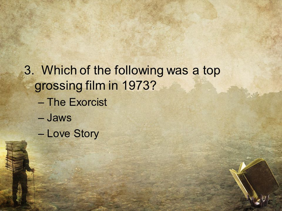 3. Which of the following was a top grossing film in 1973 –The Exorcist –Jaws –Love Story
