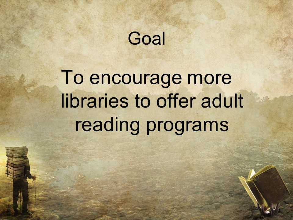 Goal To encourage more libraries to offer adult reading programs