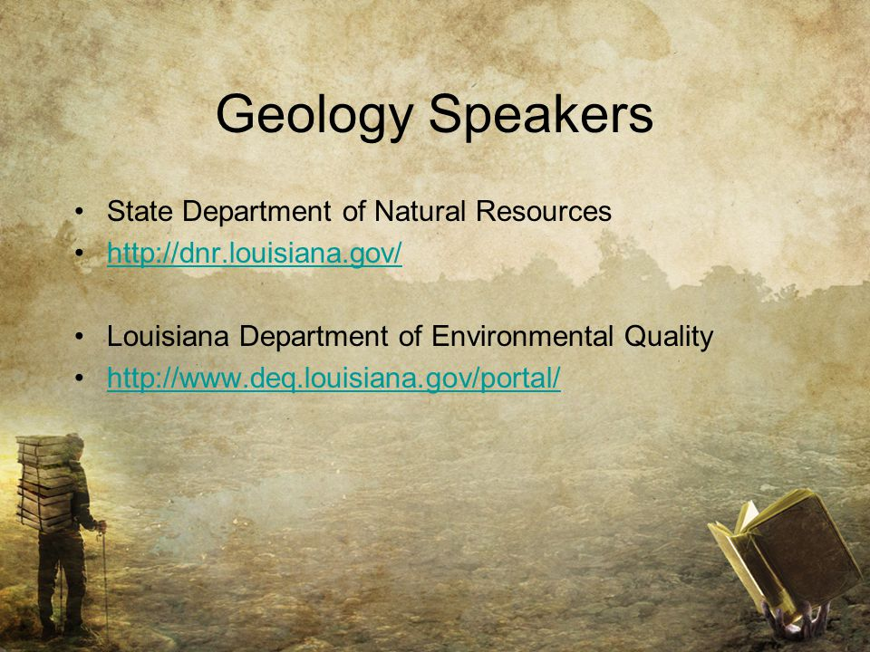 Geology Speakers State Department of Natural Resources http://dnr.louisiana.gov/ Louisiana Department of Environmental Quality http://www.deq.louisiana.gov/portal/