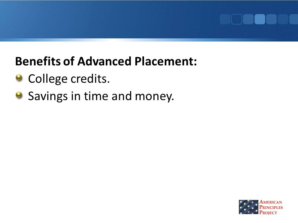 Benefits of Advanced Placement: College credits. Savings in time and money.