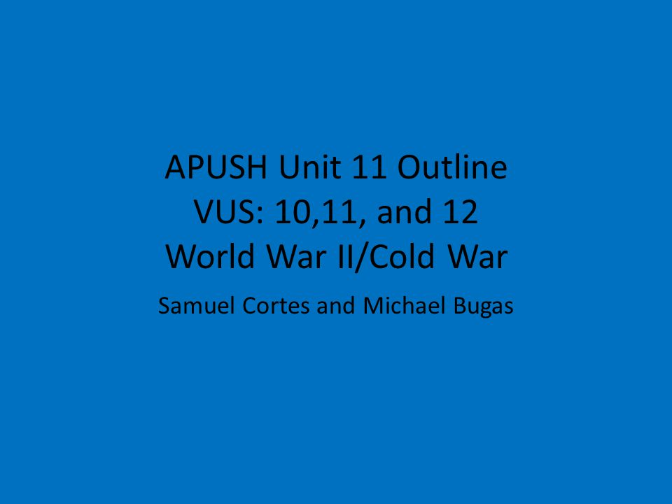 APUSH Unit 11 Outline VUS: 10,11, and 12 World War II/Cold War Samuel Cortes and Michael Bugas