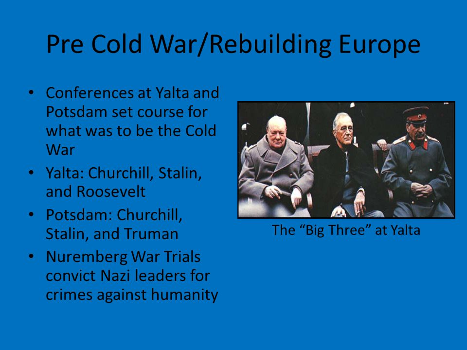 Pre Cold War/Rebuilding Europe Conferences at Yalta and Potsdam set course for what was to be the Cold War Yalta: Churchill, Stalin, and Roosevelt Potsdam: Churchill, Stalin, and Truman Nuremberg War Trials convict Nazi leaders for crimes against humanity The Big Three at Yalta