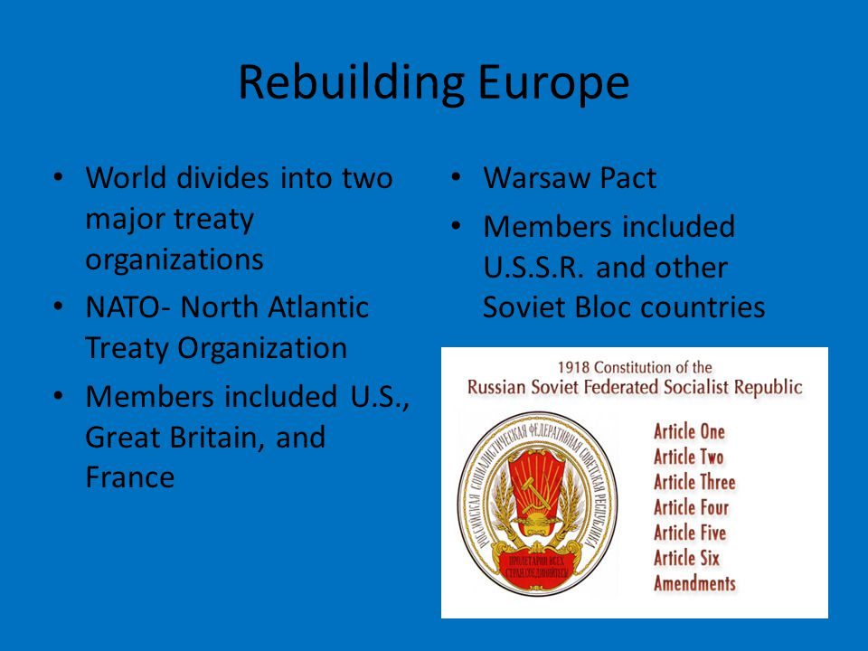 Rebuilding Europe World divides into two major treaty organizations NATO- North Atlantic Treaty Organization Members included U.S., Great Britain, and France Warsaw Pact Members included U.S.S.R.
