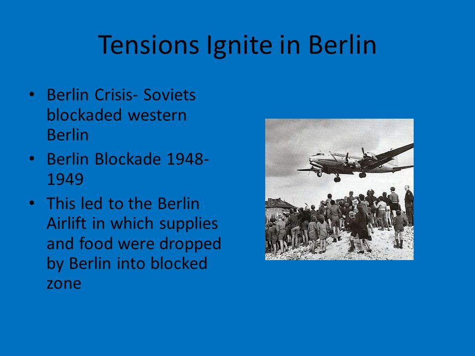 Tensions Ignite in Berlin Berlin Crisis- Soviets blockaded western Berlin Berlin Blockade 1948- 1949 This led to the Berlin Airlift in which supplies and food were dropped by Berlin into blocked zone