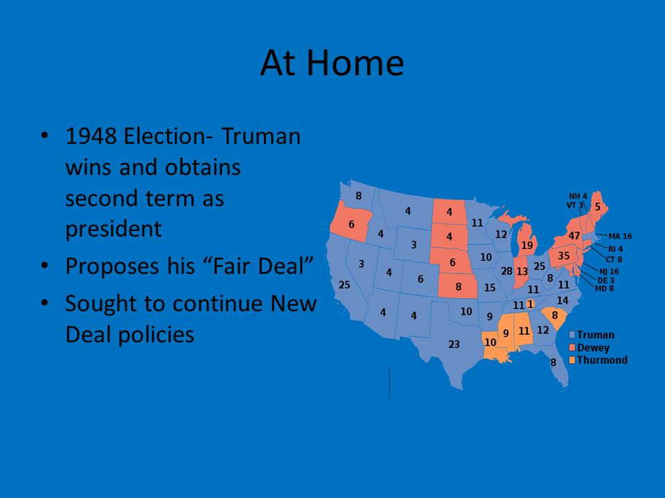 At Home 1948 Election- Truman wins and obtains second term as president Proposes his Fair Deal Sought to continue New Deal policies