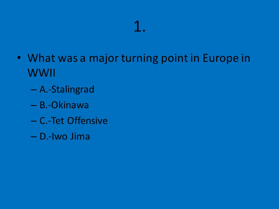 1. What was a major turning point in Europe in WWII – A.-Stalingrad – B.-Okinawa – C.-Tet Offensive – D.-Iwo Jima