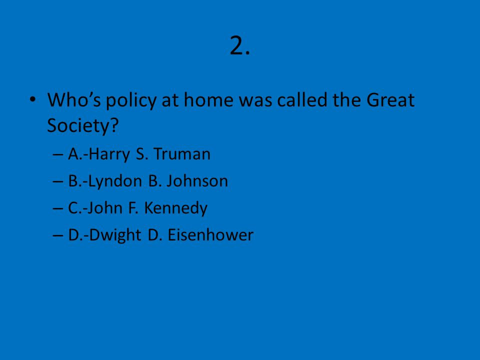 2. Who's policy at home was called the Great Society.