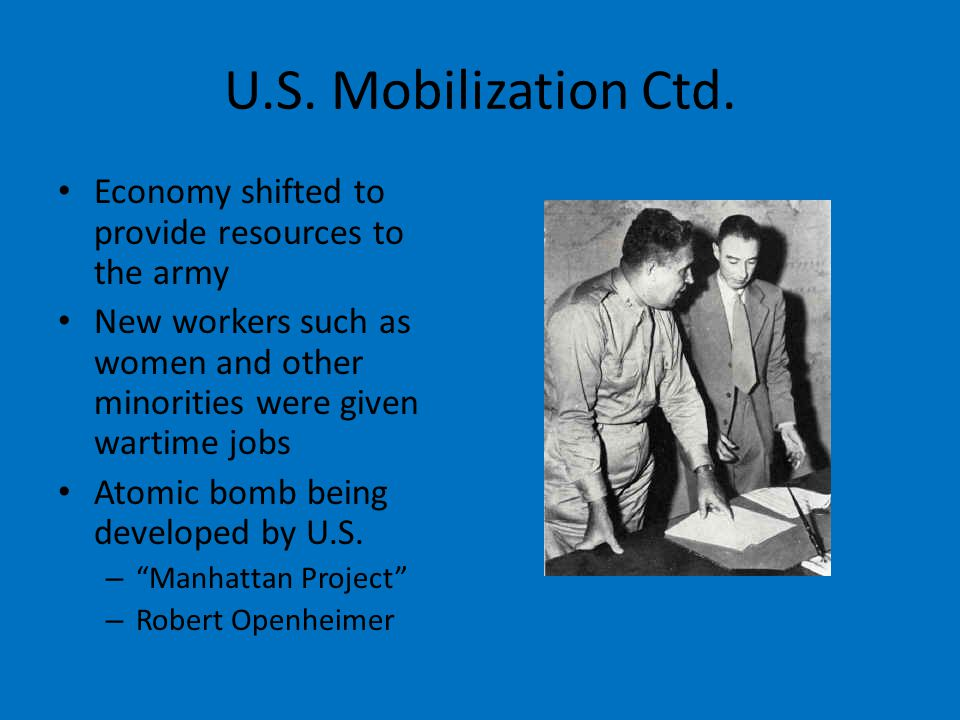 U.S. Mobilization Ctd. Economy shifted to provide resources to the army New workers such as women and other minorities were given wartime jobs Atomic