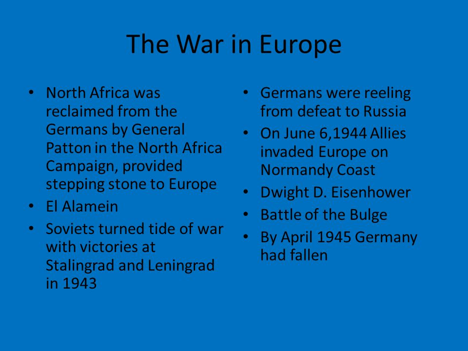 The War in Europe North Africa was reclaimed from the Germans by General Patton in the North Africa Campaign, provided stepping stone to Europe El Alamein Soviets turned tide of war with victories at Stalingrad and Leningrad in 1943 Germans were reeling from defeat to Russia On June 6,1944 Allies invaded Europe on Normandy Coast Dwight D.