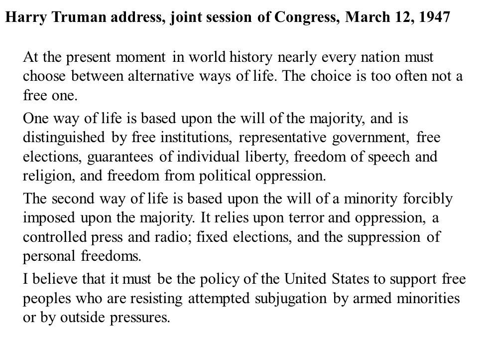Harry Truman address, joint session of Congress, March 12, 1947 At the present moment in world history nearly every nation must choose between alternative ways of life.