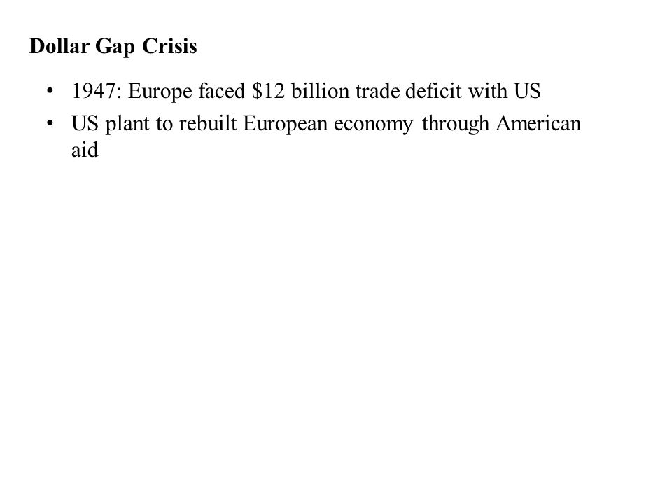 Dollar Gap Crisis 1947: Europe faced $12 billion trade deficit with US US plant to rebuilt European economy through American aid