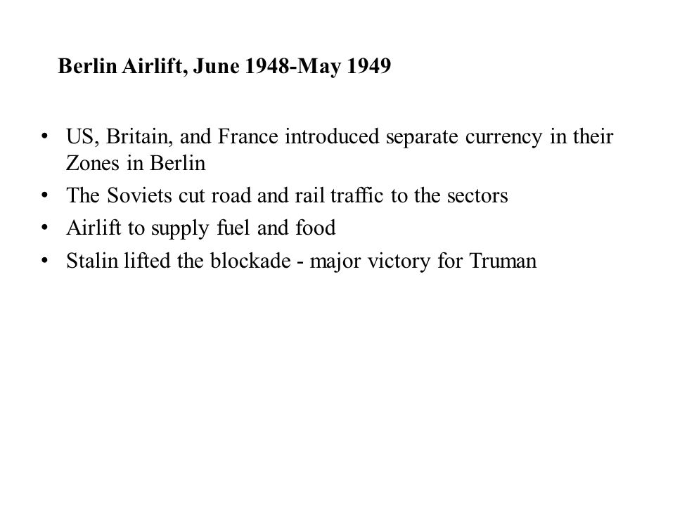 Berlin Airlift, June 1948-May 1949 US, Britain, and France introduced separate currency in their Zones in Berlin The Soviets cut road and rail traffic to the sectors Airlift to supply fuel and food Stalin lifted the blockade - major victory for Truman