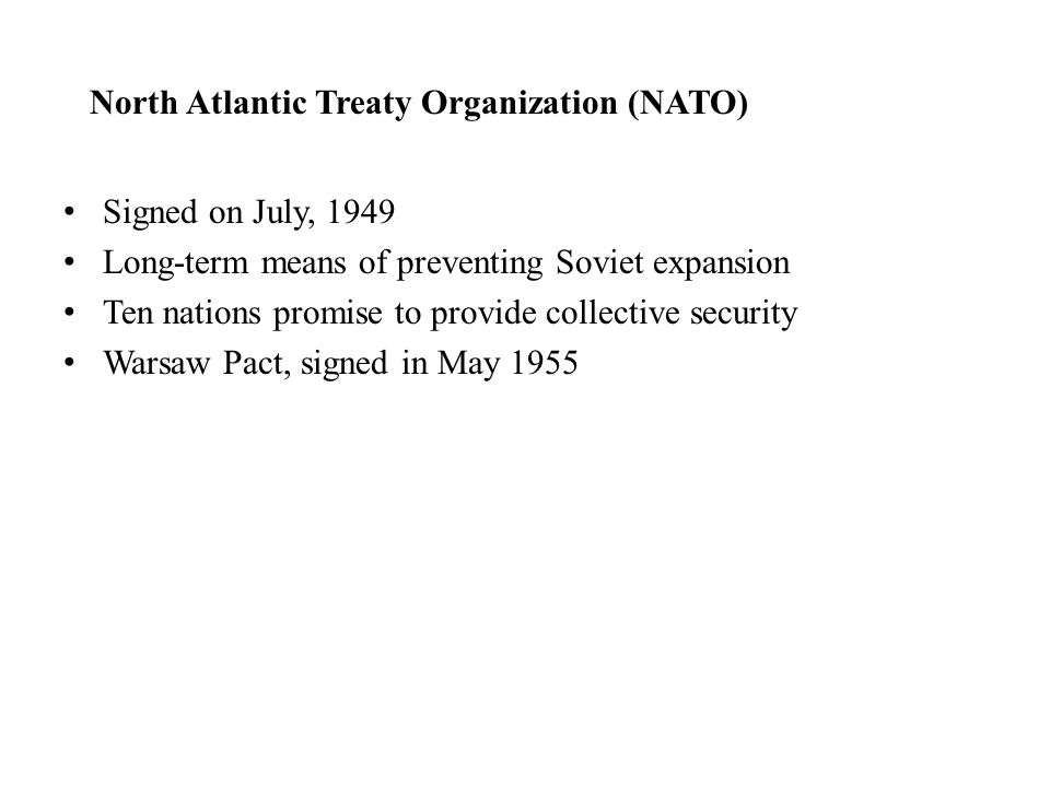 North Atlantic Treaty Organization (NATO) Signed on July, 1949 Long-term means of preventing Soviet expansion Ten nations promise to provide collectiv