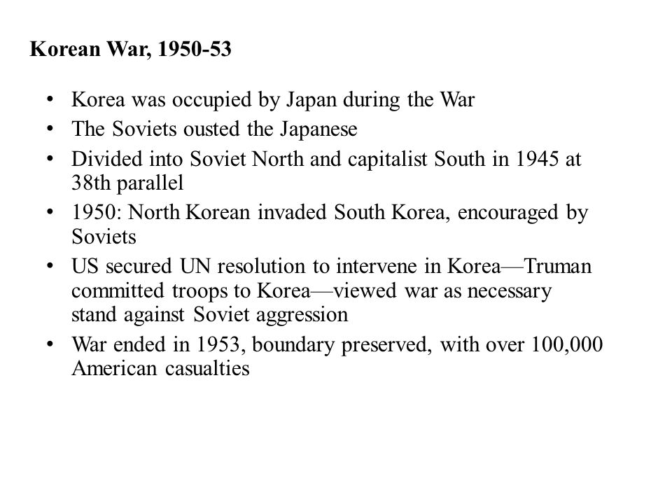 Korean War, 1950-53 Korea was occupied by Japan during the War The Soviets ousted the Japanese Divided into Soviet North and capitalist South in 1945 at 38th parallel 1950: North Korean invaded South Korea, encouraged by Soviets US secured UN resolution to intervene in Korea—Truman committed troops to Korea—viewed war as necessary stand against Soviet aggression War ended in 1953, boundary preserved, with over 100,000 American casualties