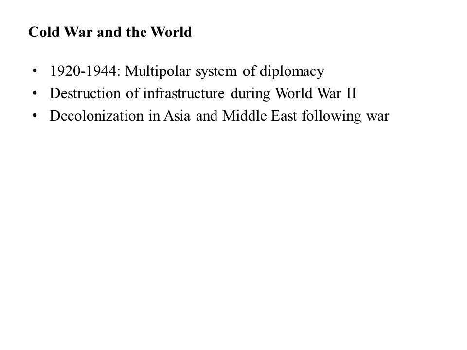 Cold War and the World 1920-1944: Multipolar system of diplomacy Destruction of infrastructure during World War II Decolonization in Asia and Middle East following war