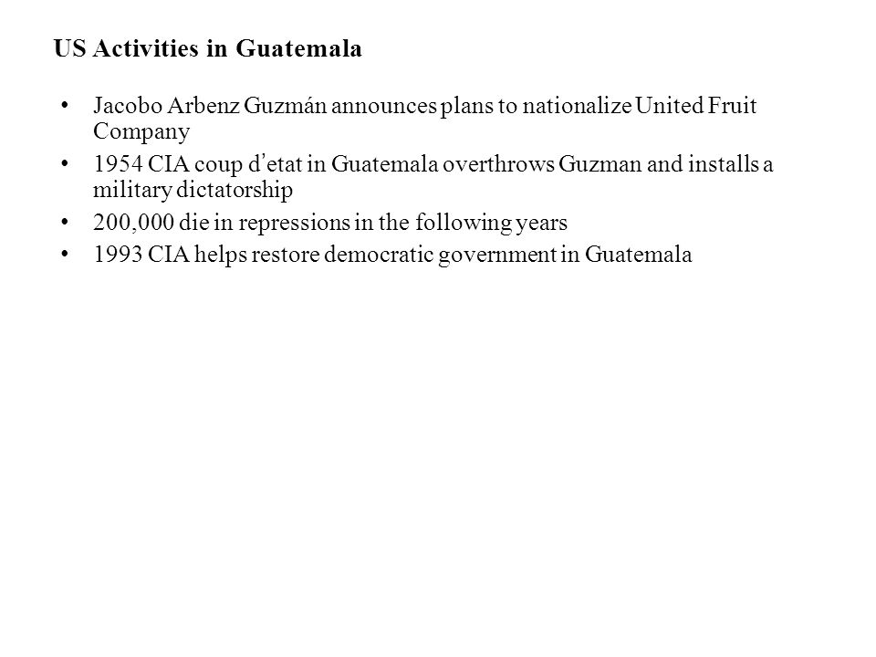 US Activities in Guatemala Jacobo Arbenz Guzmán announces plans to nationalize United Fruit Company 1954CIA coup d'etat in Guatemala overthrows Guzman and installs a military dictatorship 200,000 die in repressions in the following years 1993 CIA helps restore democratic government in Guatemala