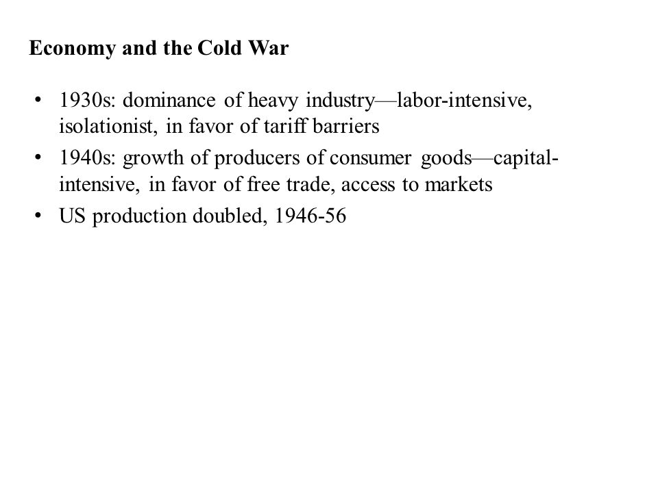 Economy and the Cold War 1930s: dominance of heavy industry—labor-intensive, isolationist, in favor of tariff barriers 1940s: growth of producers of consumer goods—capital- intensive, in favor of free trade, access to markets US production doubled, 1946-56