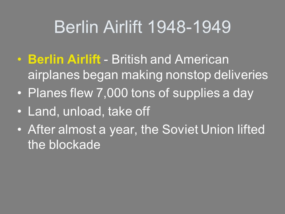 Berlin Airlift 1948-1949 Berlin Airlift - British and American airplanes began making nonstop deliveries Planes flew 7,000 tons of supplies a day Land