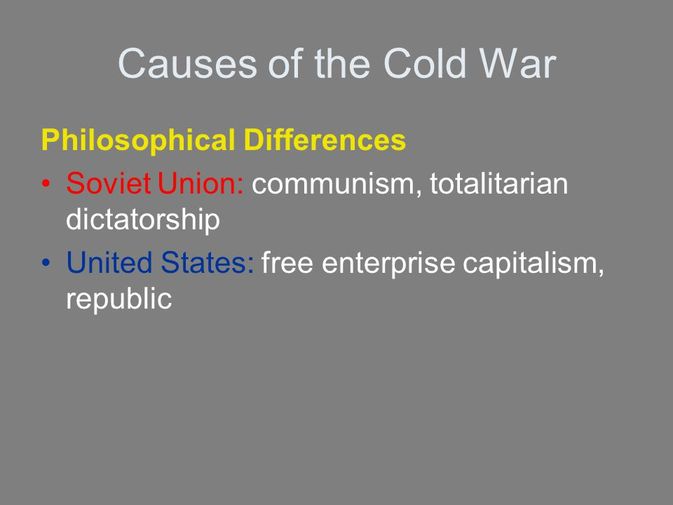 Causes of the Cold War Philosophical Differences Soviet Union: communism, totalitarian dictatorship United States: free enterprise capitalism, republi