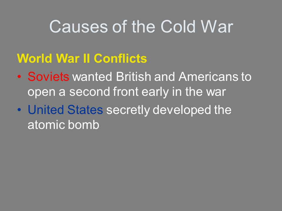 Causes of the Cold War World War II Conflicts Soviets wanted British and Americans to open a second front early in the war United States secretly deve