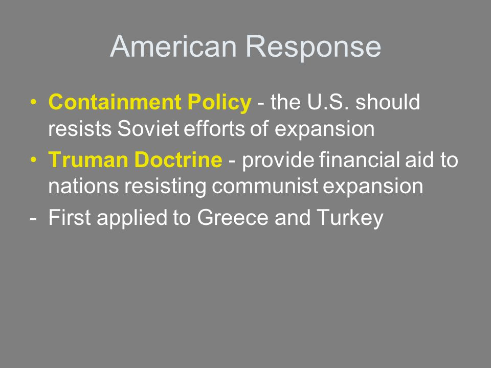 American Response Containment Policy - the U.S. should resists Soviet efforts of expansion Truman Doctrine - provide financial aid to nations resistin