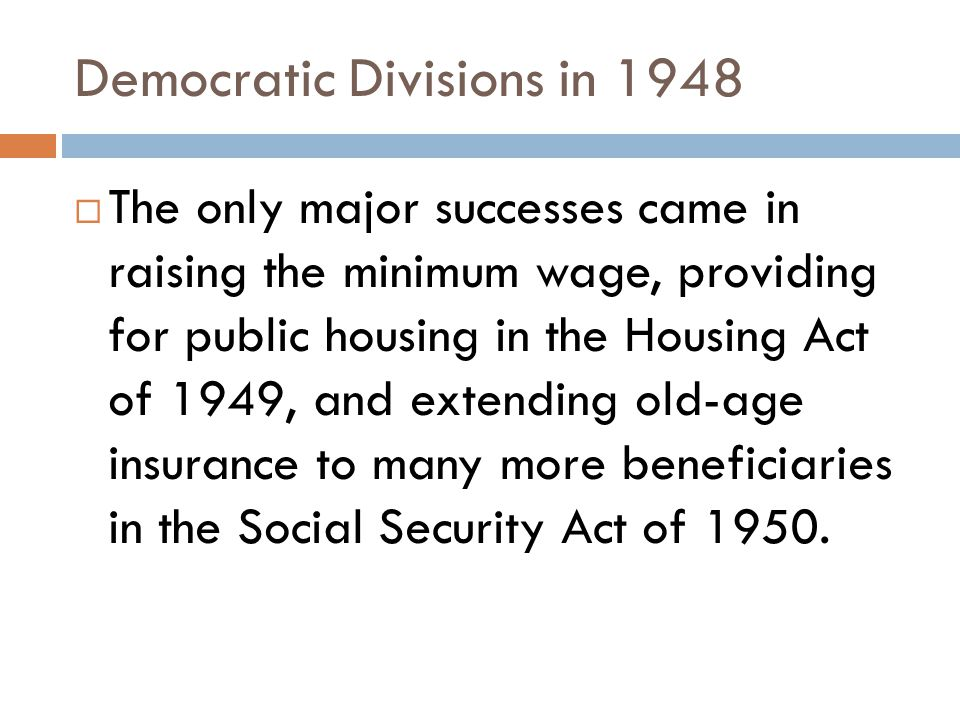 Democratic Divisions in 1948  The only major successes came in raising the minimum wage, providing for public housing in the Housing Act of 1949, and extending old-age insurance to many more beneficiaries in the Social Security Act of 1950.