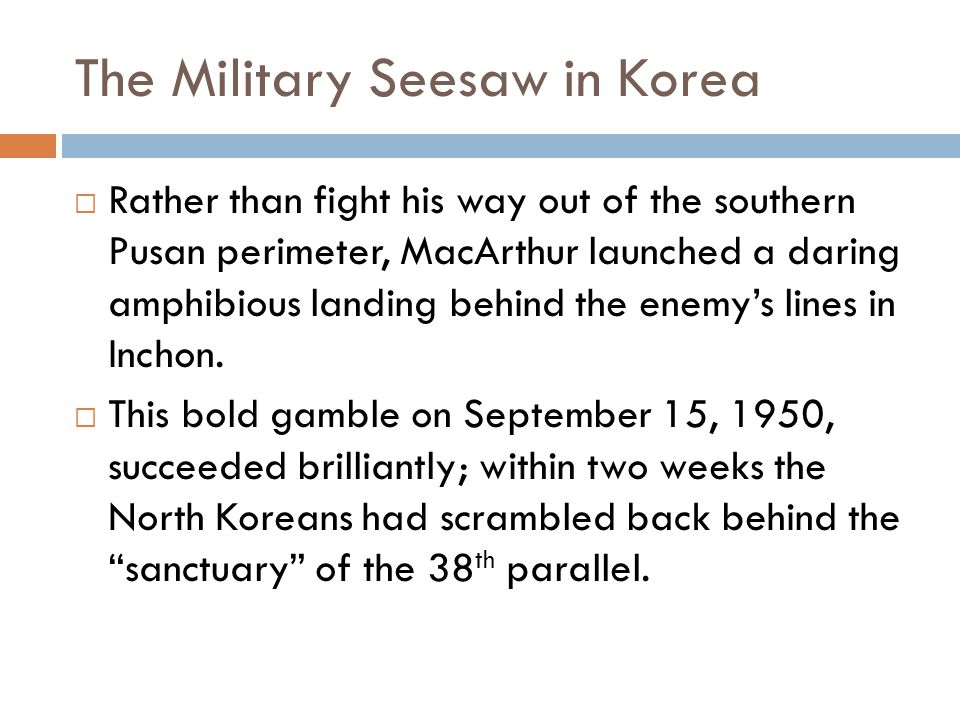 The Military Seesaw in Korea  Rather than fight his way out of the southern Pusan perimeter, MacArthur launched a daring amphibious landing behind the enemy's lines in Inchon.