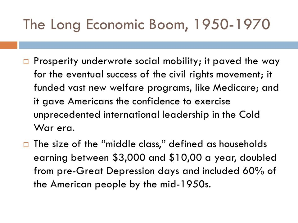 The Long Economic Boom, 1950-1970  Prosperity underwrote social mobility; it paved the way for the eventual success of the civil rights movement; it funded vast new welfare programs, like Medicare; and it gave Americans the confidence to exercise unprecedented international leadership in the Cold War era.
