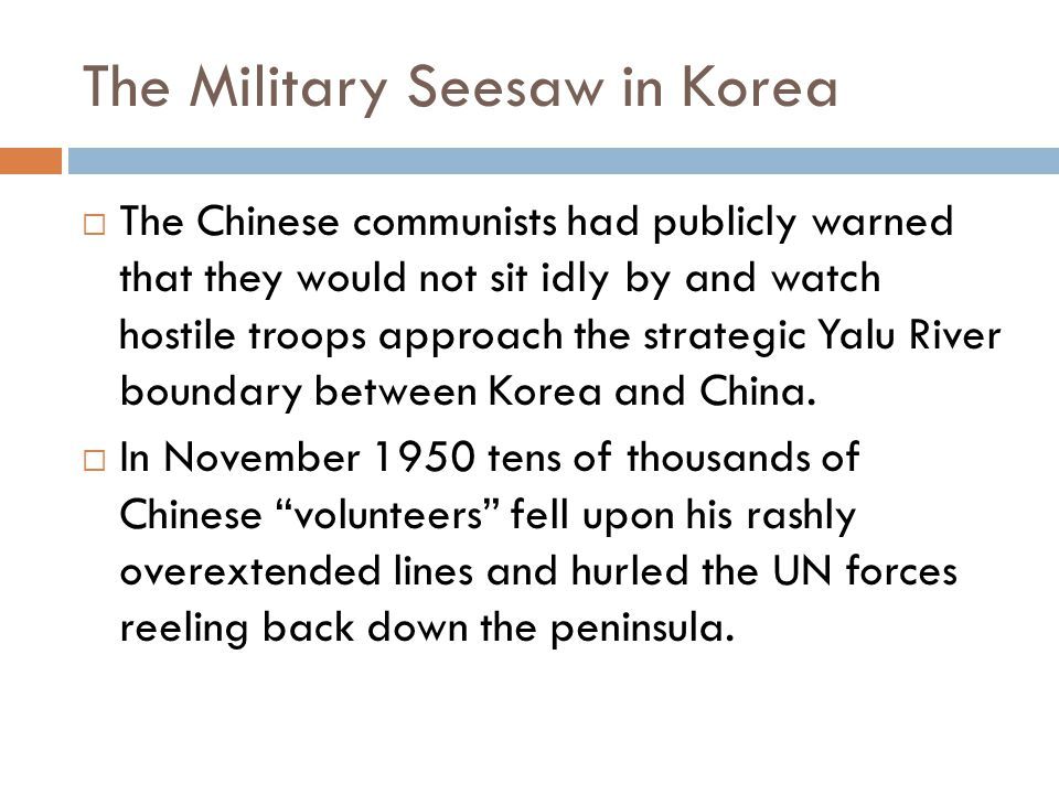 The Military Seesaw in Korea  The Chinese communists had publicly warned that they would not sit idly by and watch hostile troops approach the strategic Yalu River boundary between Korea and China.