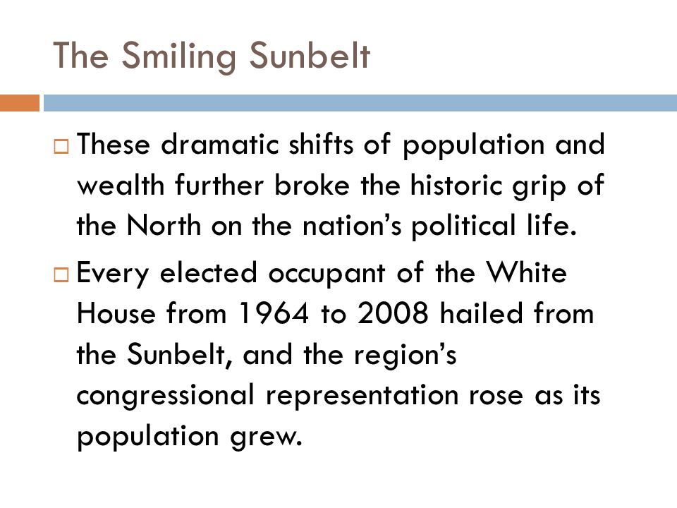 The Smiling Sunbelt  These dramatic shifts of population and wealth further broke the historic grip of the North on the nation's political life.