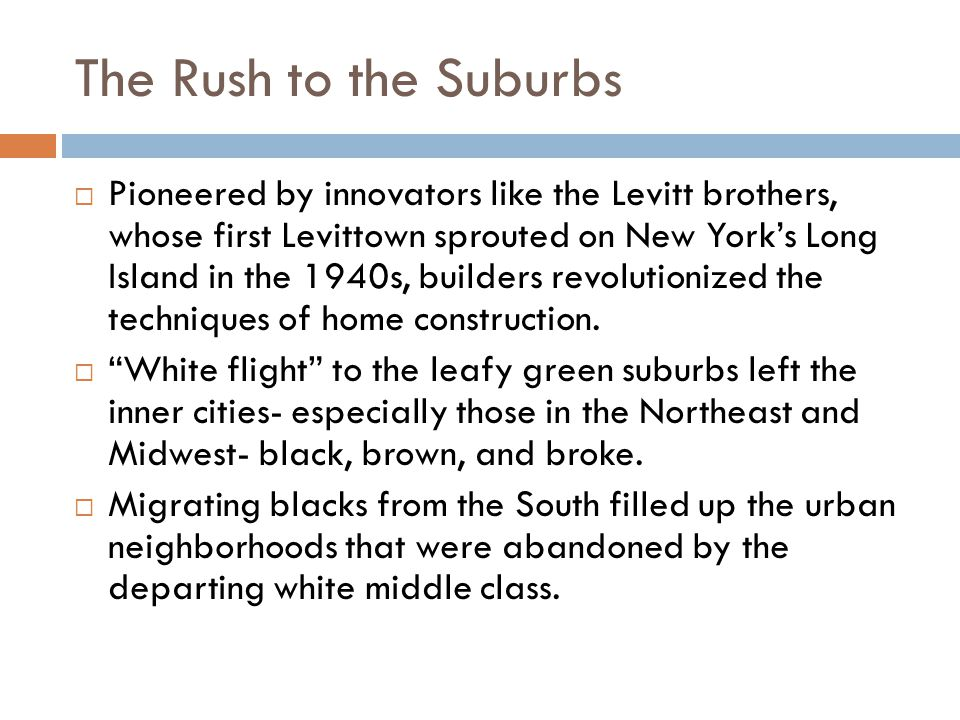 The Rush to the Suburbs  Pioneered by innovators like the Levitt brothers, whose first Levittown sprouted on New York's Long Island in the 1940s, builders revolutionized the techniques of home construction.