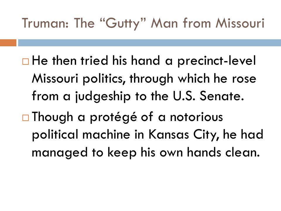 Truman: The Gutty Man from Missouri  He then tried his hand a precinct-level Missouri politics, through which he rose from a judgeship to the U.S.