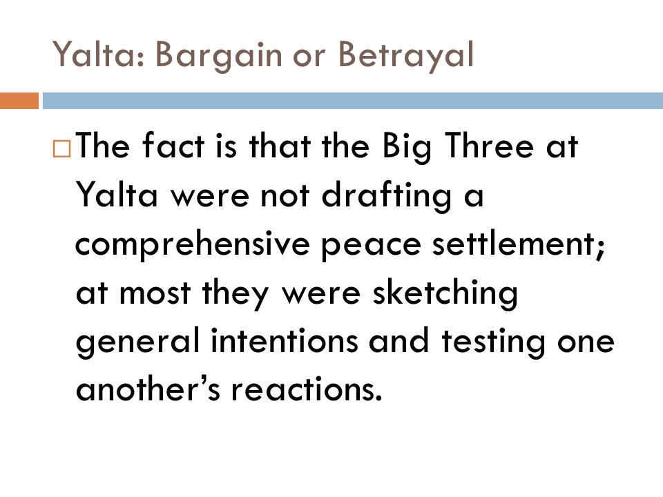 Yalta: Bargain or Betrayal  The fact is that the Big Three at Yalta were not drafting a comprehensive peace settlement; at most they were sketching general intentions and testing one another's reactions.
