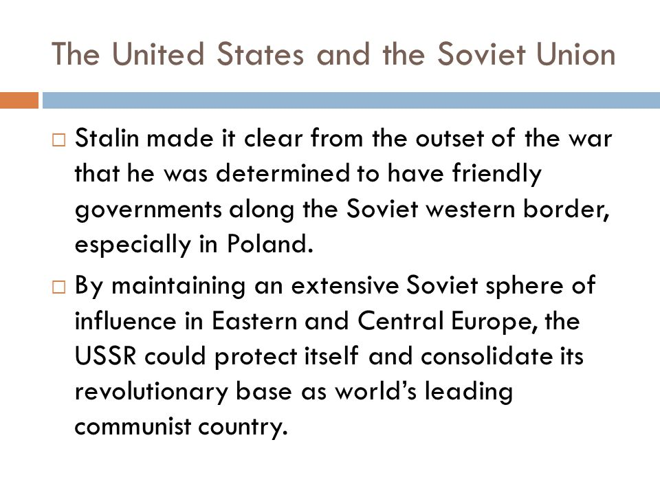 The United States and the Soviet Union  Stalin made it clear from the outset of the war that he was determined to have friendly governments along the Soviet western border, especially in Poland.