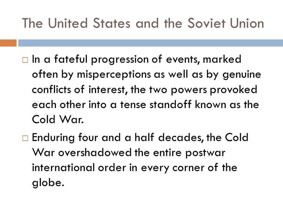 The United States and the Soviet Union  In a fateful progression of events, marked often by misperceptions as well as by genuine conflicts of interest, the two powers provoked each other into a tense standoff known as the Cold War.