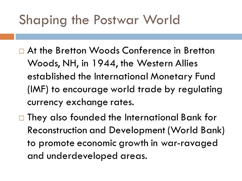 Shaping the Postwar World  At the Bretton Woods Conference in Bretton Woods, NH, in 1944, the Western Allies established the International Monetary Fund (IMF) to encourage world trade by regulating currency exchange rates.
