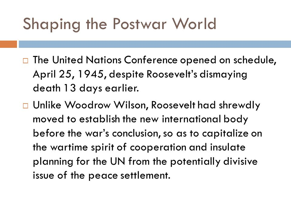 Shaping the Postwar World  The United Nations Conference opened on schedule, April 25, 1945, despite Roosevelt's dismaying death 13 days earlier.