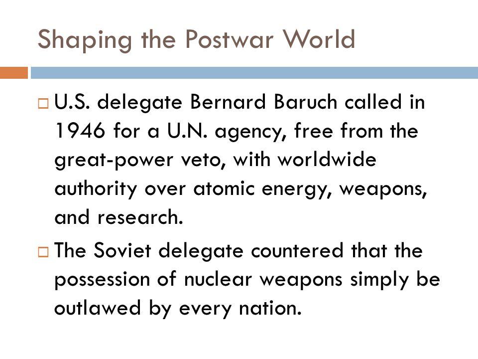 Shaping the Postwar World  U.S. delegate Bernard Baruch called in 1946 for a U.N.
