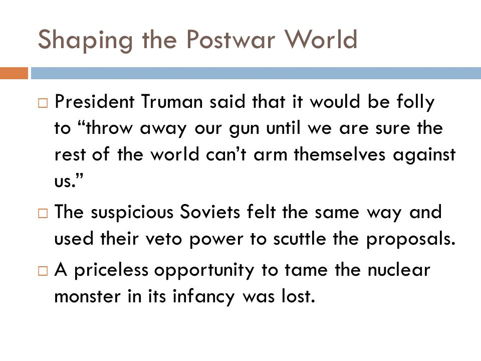 Shaping the Postwar World  President Truman said that it would be folly to throw away our gun until we are sure the rest of the world can't arm themselves against us.  The suspicious Soviets felt the same way and used their veto power to scuttle the proposals.