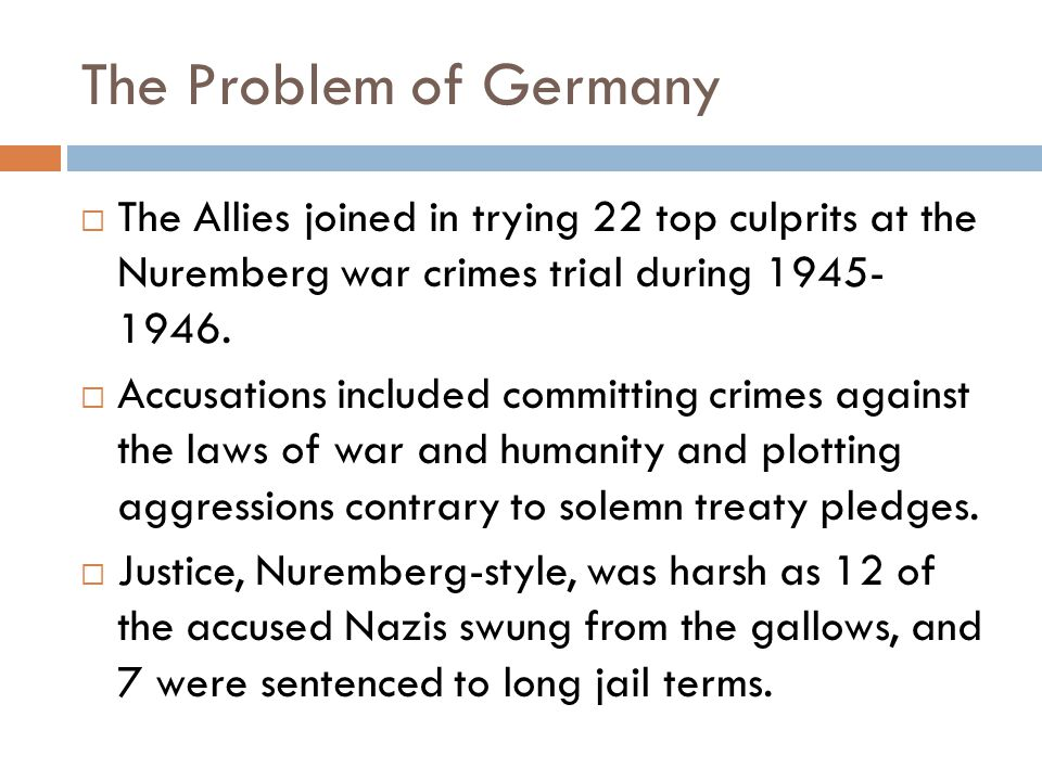 The Problem of Germany  The Allies joined in trying 22 top culprits at the Nuremberg war crimes trial during 1945- 1946.