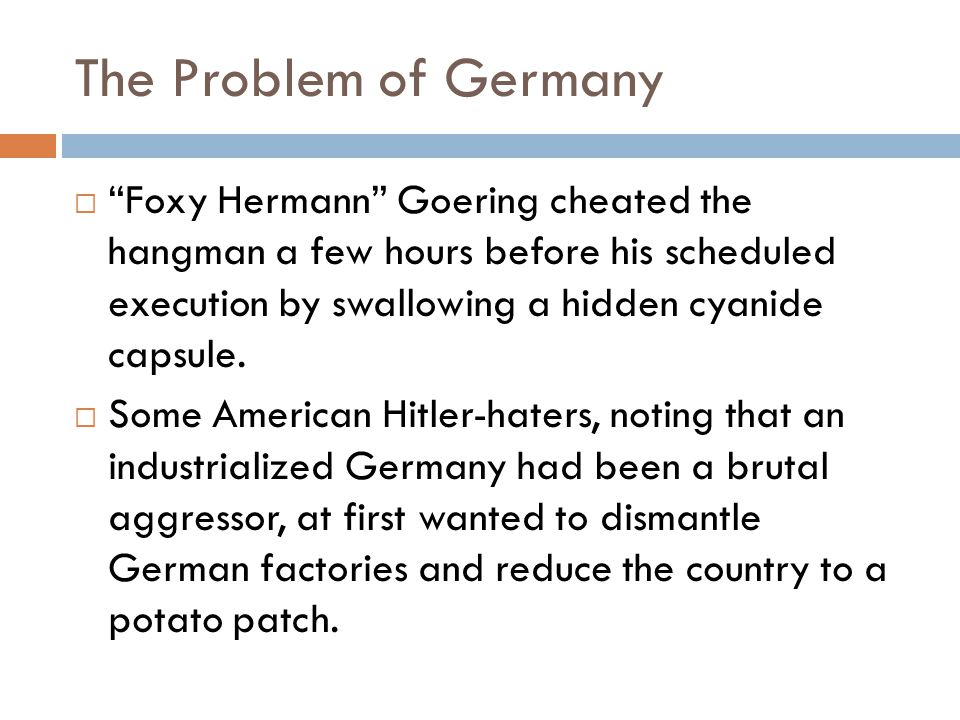 The Problem of Germany  Foxy Hermann Goering cheated the hangman a few hours before his scheduled execution by swallowing a hidden cyanide capsule.