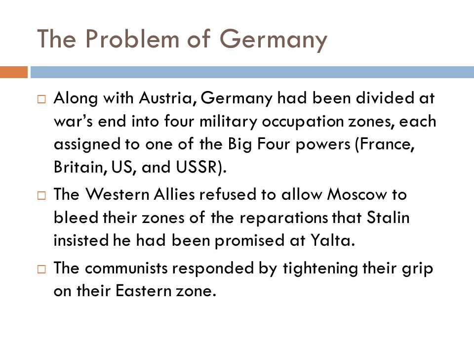 The Problem of Germany  Along with Austria, Germany had been divided at war's end into four military occupation zones, each assigned to one of the Big Four powers (France, Britain, US, and USSR).