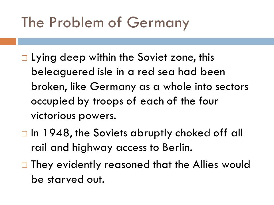 The Problem of Germany  Lying deep within the Soviet zone, this beleaguered isle in a red sea had been broken, like Germany as a whole into sectors occupied by troops of each of the four victorious powers.