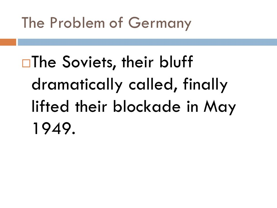 The Problem of Germany  The Soviets, their bluff dramatically called, finally lifted their blockade in May 1949.