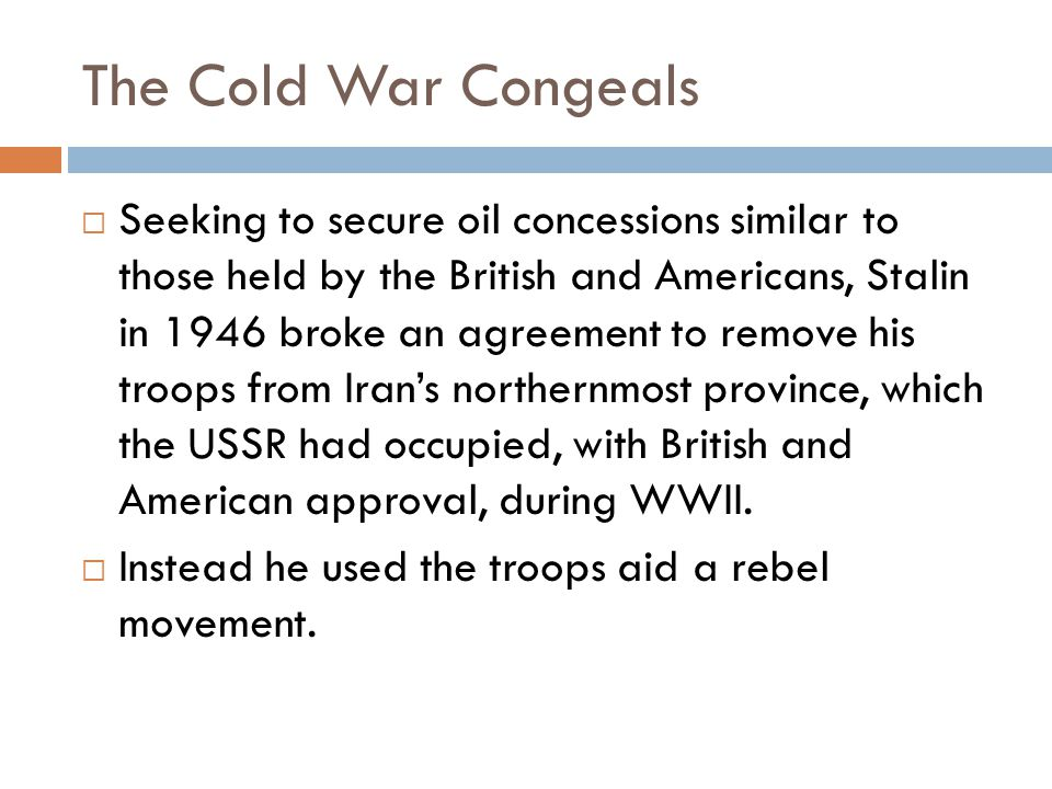 The Cold War Congeals  Seeking to secure oil concessions similar to those held by the British and Americans, Stalin in 1946 broke an agreement to remove his troops from Iran's northernmost province, which the USSR had occupied, with British and American approval, during WWII.