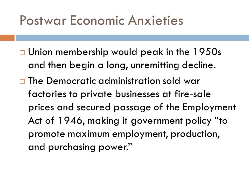 Postwar Economic Anxieties  Union membership would peak in the 1950s and then begin a long, unremitting decline.