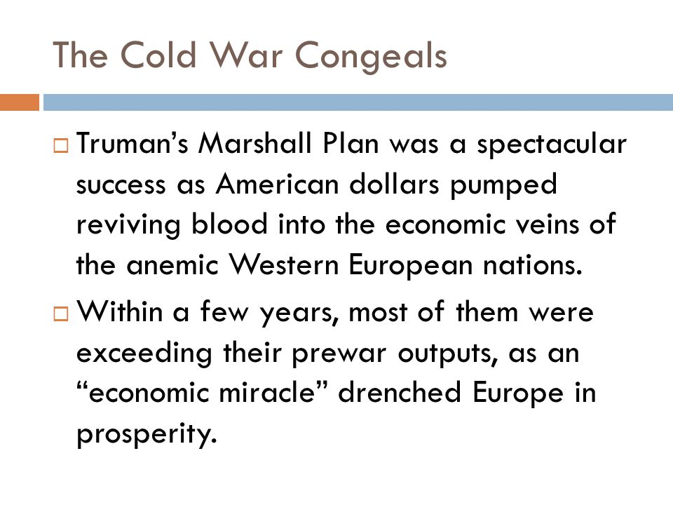 The Cold War Congeals  Truman's Marshall Plan was a spectacular success as American dollars pumped reviving blood into the economic veins of the anemic Western European nations.
