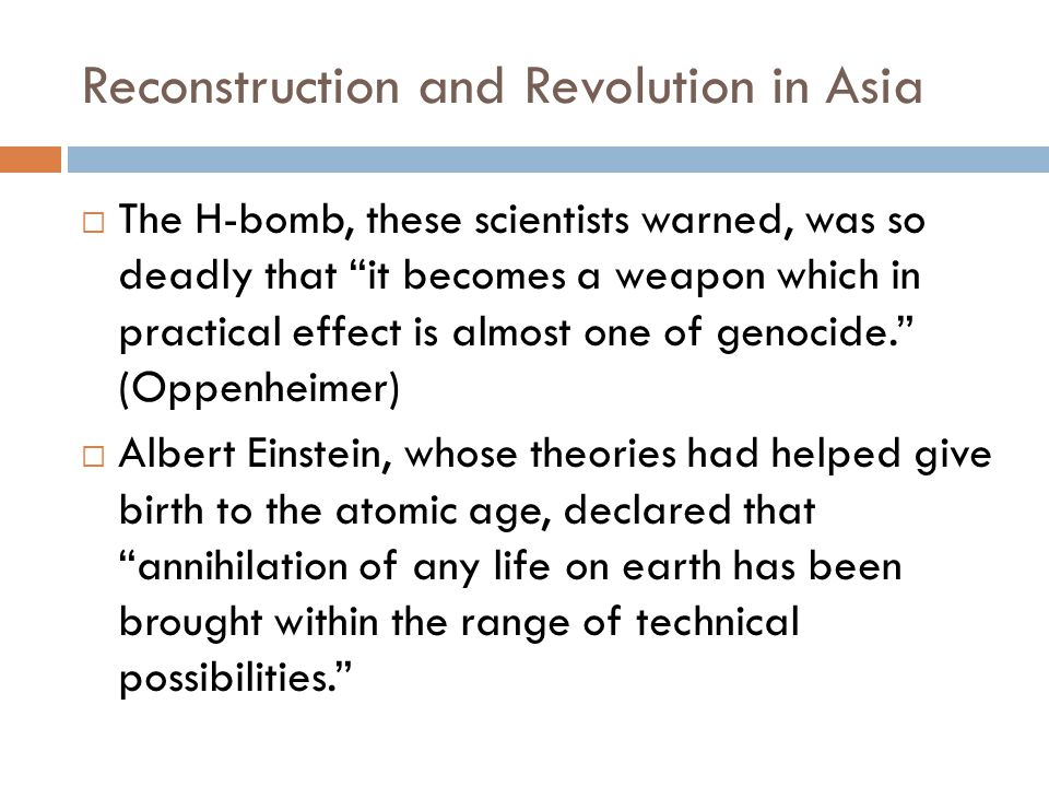 Reconstruction and Revolution in Asia  The H-bomb, these scientists warned, was so deadly that it becomes a weapon which in practical effect is almost one of genocide. (Oppenheimer)  Albert Einstein, whose theories had helped give birth to the atomic age, declared that annihilation of any life on earth has been brought within the range of technical possibilities.